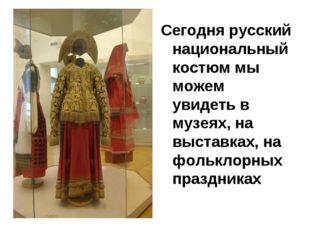 Сегодня русский национальный костюм мы можем увидеть в музеях, на выставках,