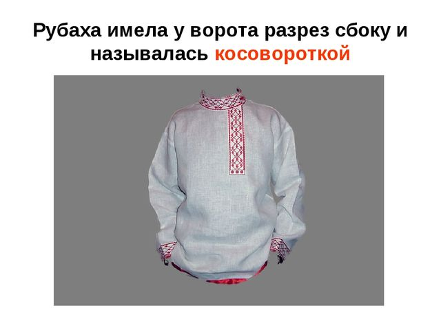 Рубаха имела у ворота разрез сбоку и называлась косовороткой