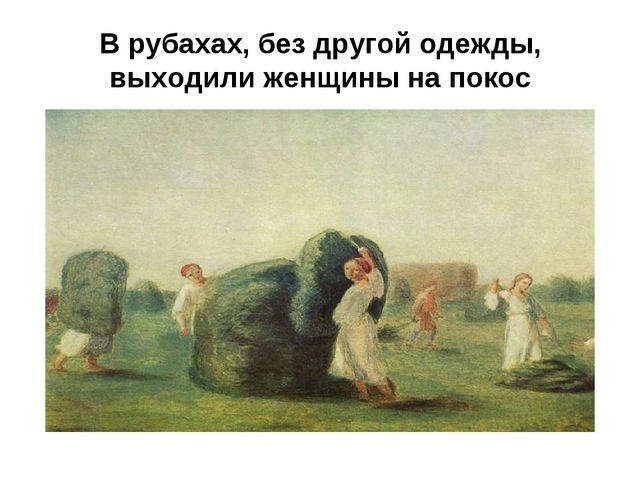 В рубахах, без другой одежды, выходили женщины на покос
