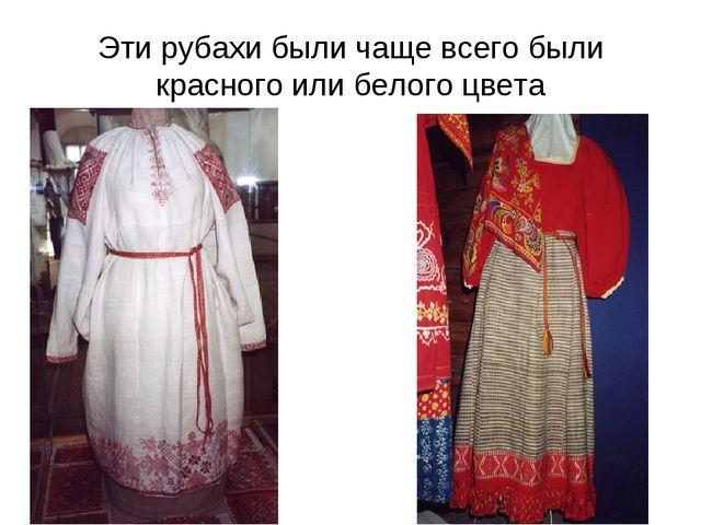 Эти рубахи были чаще всего были красного или белого цвета