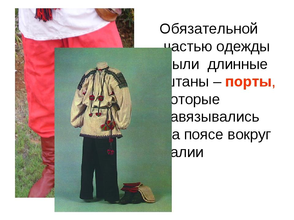 Обязательной частью одежды были длинные штаны – порты, которые завязывались...
