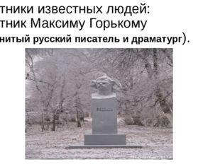 Памятники известных людей: Памятник Максиму Горькому (знаменитый русский писа