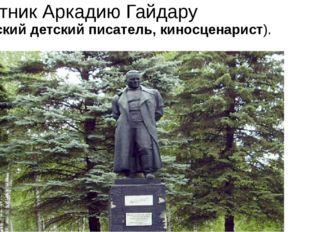Памятник Аркадию Гайдару (советский детский писатель, киносценарист).