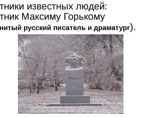 Памятники известных людей: Памятник Максиму Горькому (знаменитый русский писа...
