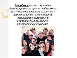 Молодежь — это социально-демографическая группа, выделяемая на основе совокуп