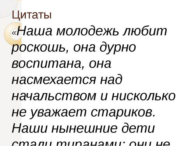 Цитаты «Наша молодежь любит роскошь, она дурно воспитана, она насмехается над...