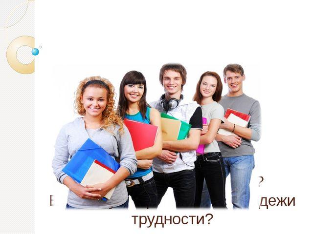 Легко ли быть молодым? Есть ли у современной молодежи трудности?