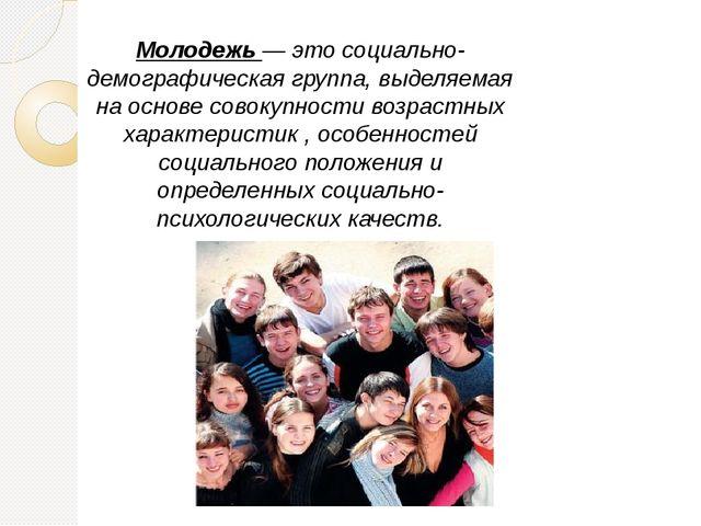 Молодежь — это социально-демографическая группа, выделяемая на основе совокуп...