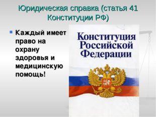 Юридическая справка (статья 41 Конституции РФ) Каждый имеет право на охрану з