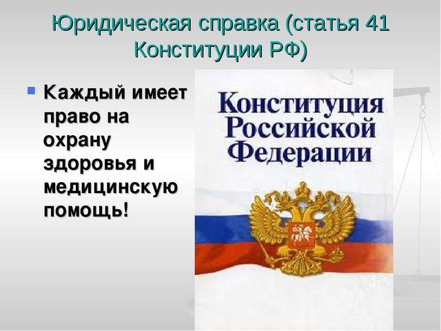 Юридическая справка (статья 41 Конституции РФ) Каждый имеет право на охрану з...