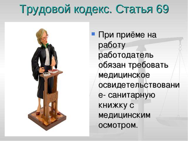 Трудовой кодекс. Статья 69 При приёме на работу работодатель обязан требовать...