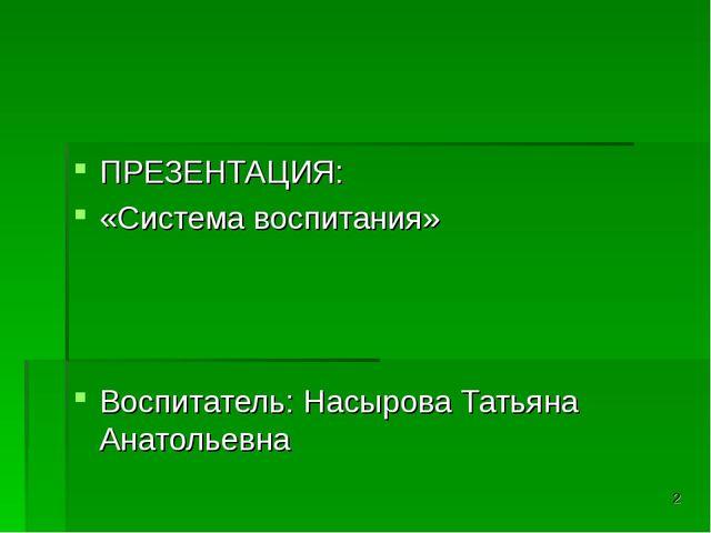 ПРЕЗЕНТАЦИЯ: «Система воспитания» Воспитатель: Насырова Татьяна Анатольевна *