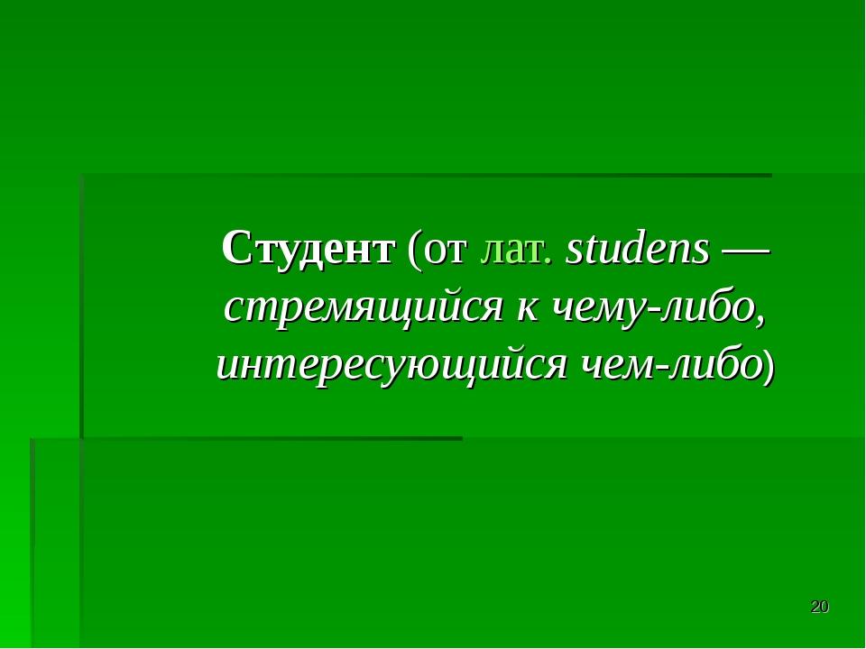 * Студент (от лат.studens— стремящийся к чему-либо, интересующийся чем-либо)