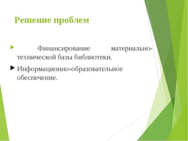 Решение проблем Финансирование материально-технической базы библиотеки. Инфор...