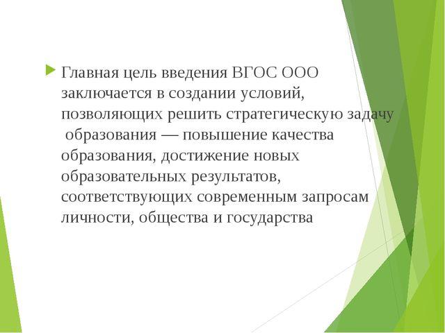 Главная цель введения ВГОС ООО заключается в создании условий, позволяющих ре...