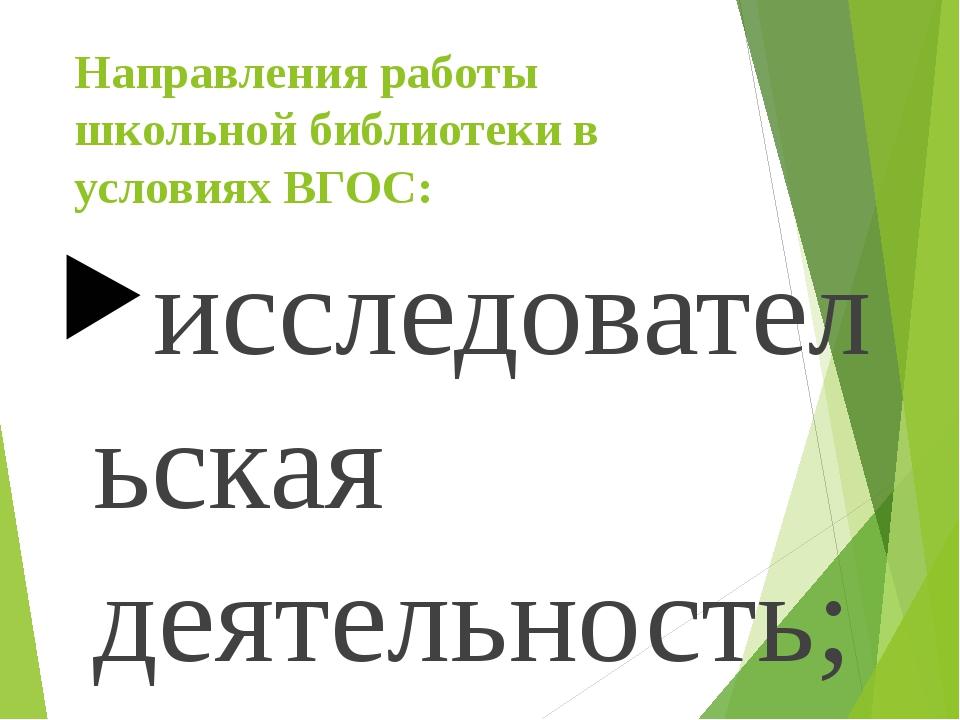 Направления работы школьной библиотеки в условиях ВГОС: исследовательская дея...