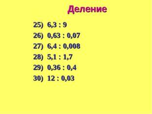 Деление 25) 6,3  9 26) 0,63  0,07 27) 6,4  0,008 28) 5,1  1,7 29) 0,36 