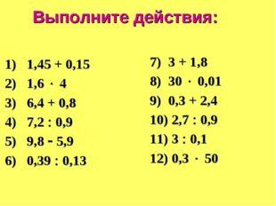 Выполните действия: 1) 1,45 + 0,15 2) 1,6  4 3) 6,4 + 0,8 4) 7,2  0,9 5) 9,