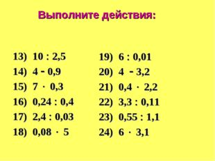Выполните действия: 13) 10  2,5 14) 4  0,9 15) 7  0,3 16) 0,24  0,4 17) 2