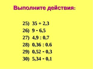 Выполните действия: 25) 35 + 2,3 26) 9  6,5 27) 4,9  0,7 28) 0,36  0.6 29)