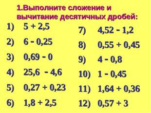 1.Выполните сложение и вычитание десятичных дробей: 1) 5 + 2,5 2) 6  0,25 3)