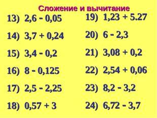 Сложение и вычитание 13) 2,6  0,05 14) 3,7 + 0,24 15) 3,4  0,2 16) 8  0,12