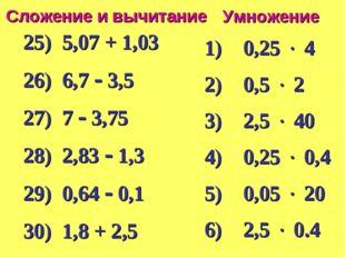 Умножение Сложение и вычитание 25) 5,07 + 1,03 26) 6,7  3,5 27) 7  3,75 28)