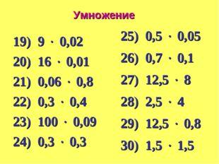 Умножение 19) 9  0,02 20) 16  0,01 21) 0,06  0,8 22) 0,3  0,4 23) 100  0