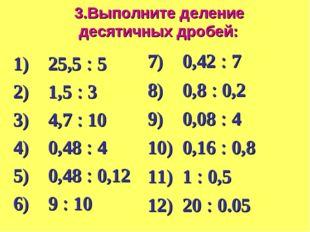 Выполните деление десятичных дробей: 1) 25,5  5 2) 1,5  3 3) 4,7  10 4) 0,