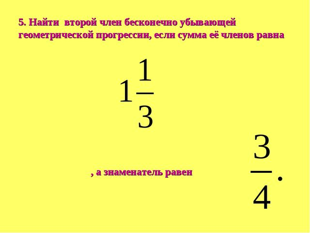 5. Найти второй член бесконечно убывающей геометрической прогрессии, если сум...