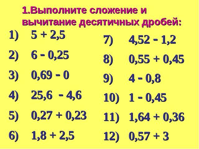 1.Выполните сложение и вычитание десятичных дробей: 1) 5 + 2,5 2) 6  0,25 3)...