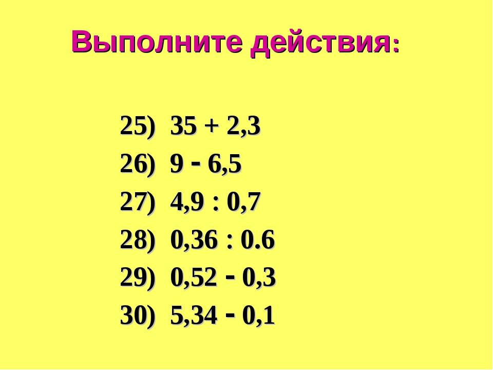 Выполните действия: 25) 35 + 2,3 26) 9  6,5 27) 4,9  0,7 28) 0,36  0.6 29)...