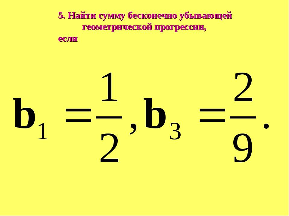 5. Найти сумму бесконечно убывающей геометрической прогрессии, если