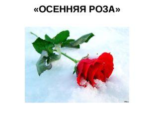 «ОСЕННЯЯ РОЗА»
