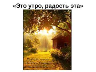 «Это утро, радость эта»