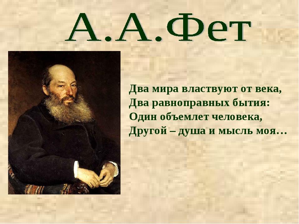 Два мира властвуют от века, Два равноправных бытия: Один объемлет человека, Д...