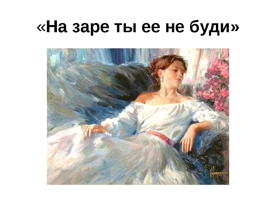 «На заре ты ее не буди»