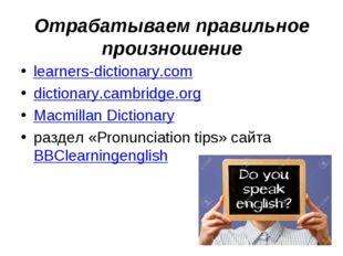 Отрабатываем правильное произношение learners-dictionary.com dictionary.cambr