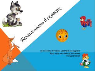 Безопасность в сказках воспитатель: Кутявина Светлана леонидовна Мдоу «црр- д