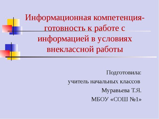 Информационная компетенция-готовность к работе с информацией в условиях внекл...