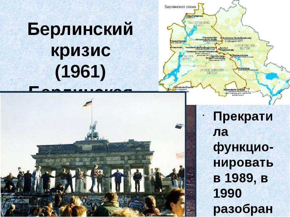 Берлинский кризис (1961) Берлинская стена Прекратила функцио-нировать в 1989,...
