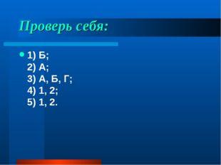Проверь себя: 1) Б; 2) А; 3) А, Б, Г; 4) 1, 2; 5) 1, 2.