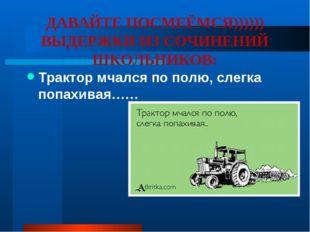 ДАВАЙТЕ ПОСМЕЁМСЯ)))))) ВЫДЕРЖКИ ИЗ СОЧИНЕНИЙ ШКОЛЬНИКОВ: Трактор мчался по п