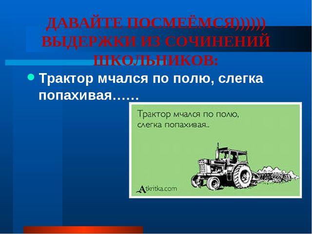 ДАВАЙТЕ ПОСМЕЁМСЯ)))))) ВЫДЕРЖКИ ИЗ СОЧИНЕНИЙ ШКОЛЬНИКОВ: Трактор мчался по п...