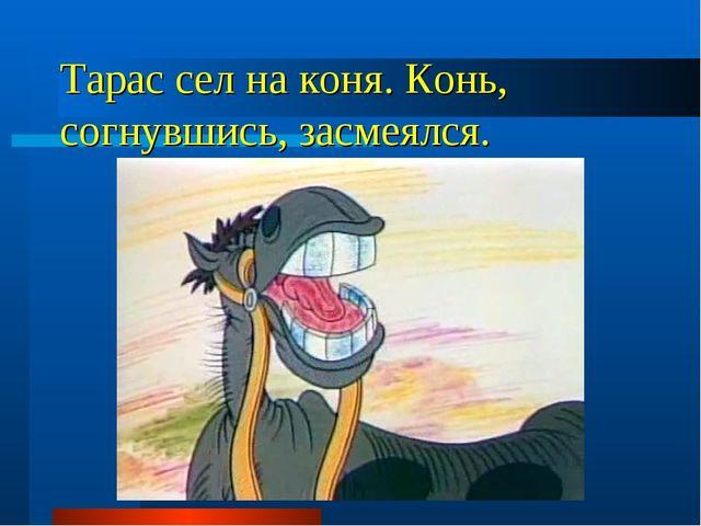 Тарас сел на коня. Конь, согнувшись, засмеялся.