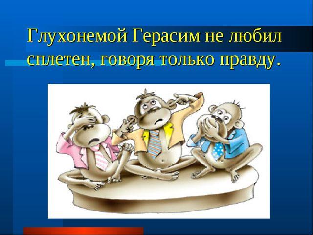 Глухонемой Герасим не любил сплетен, говоря только правду.