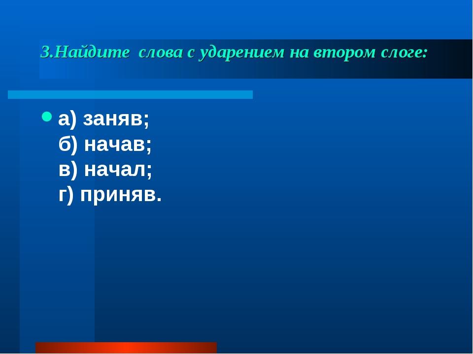 3.Найдите слова с ударением на втором слоге: а) заняв; б) начав; в) начал; г...