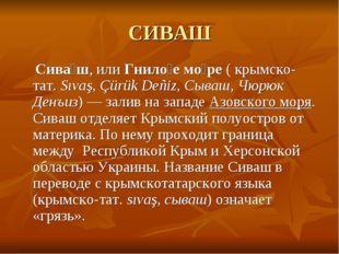 СИВАШ Сива́ш, илиГнило́е мо́ре(крымско-тат.Sıvaş, Çürük Deñiz, Сываш, Чюр