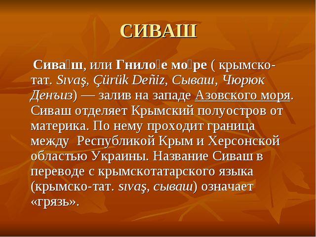 СИВАШ Сива́ш, илиГнило́е мо́ре(крымско-тат.Sıvaş, Çürük Deñiz, Сываш, Чюр...