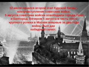 12июля начался второй этап Курской битвы - контрнаступление советских войск.